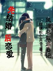 【完结】风流总裁追妻记:先结婚,后恋爱